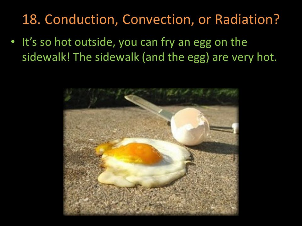 18. Conduction, Convection, or Radiation? Its so hot outside, you can fry an egg on the sidewalk! The sidewalk (and the egg) are very hot.