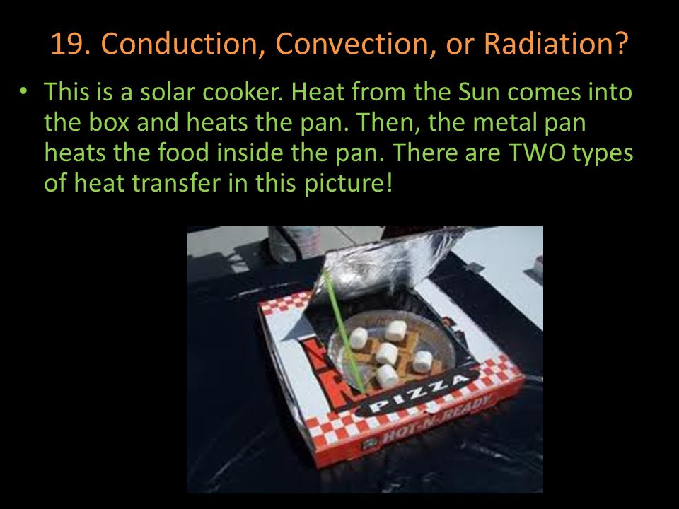 19. Conduction, Convection, or Radiation? This is a solar cooker. Heat from the Sun comes into the box and heats the pan. Then, the metal pan heats th