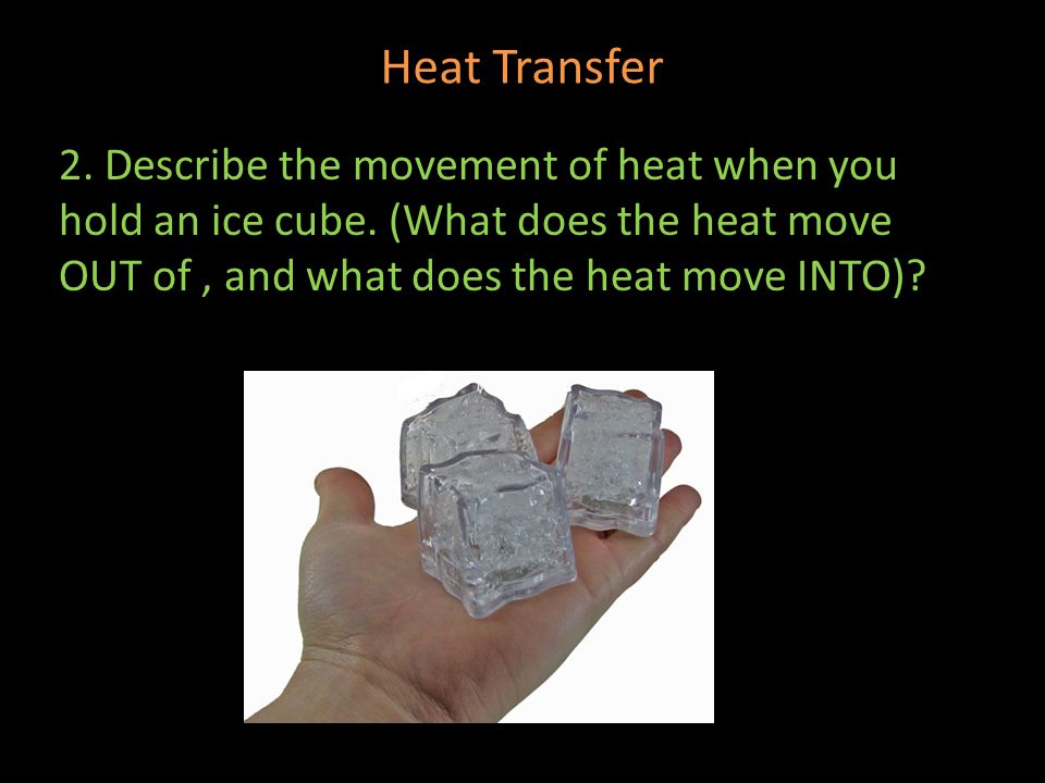 Heat Transfer 2. Describe the movement of heat when you hold an ice cube. (What does the heat move OUT of, and what does the heat move INTO)?