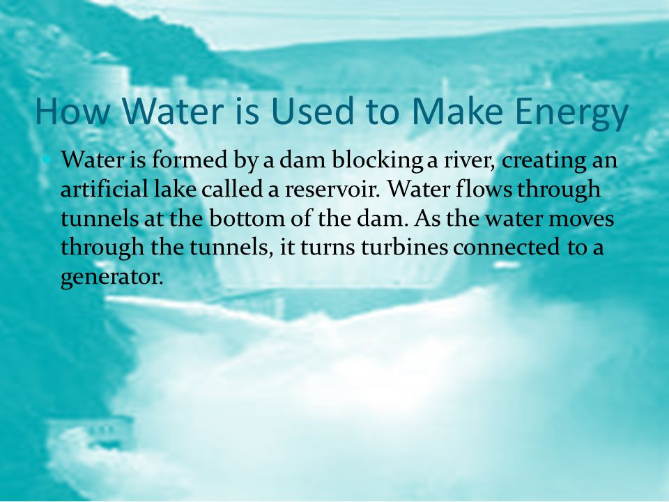 How Water is Used to Make Energy Water is formed by a dam blocking a river, creating an artificial lake called a reservoir.