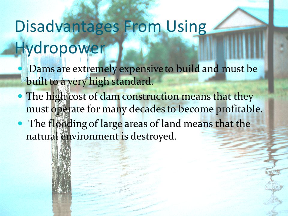 Disadvantages From Using Hydropower Dams are extremely expensive to build and must be built to a very high standard.