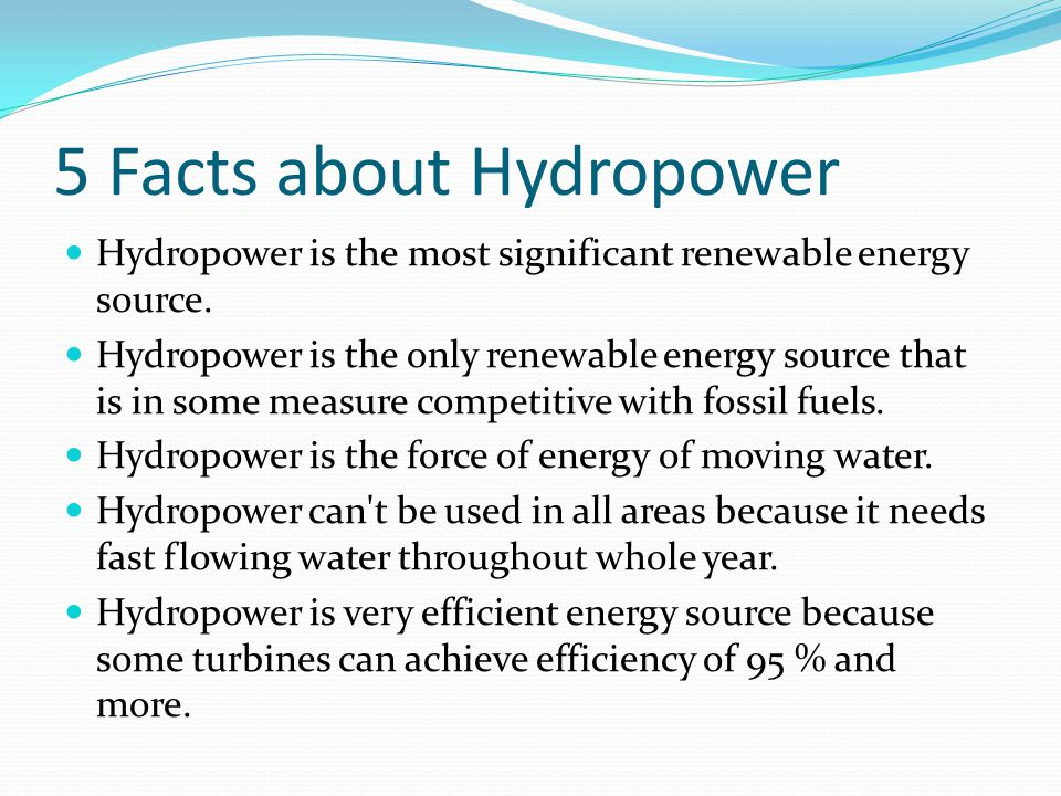 5 Facts about Hydropower Hydropower is the most significant renewable energy source. Hydropower is the only renewable energy source that is in some me