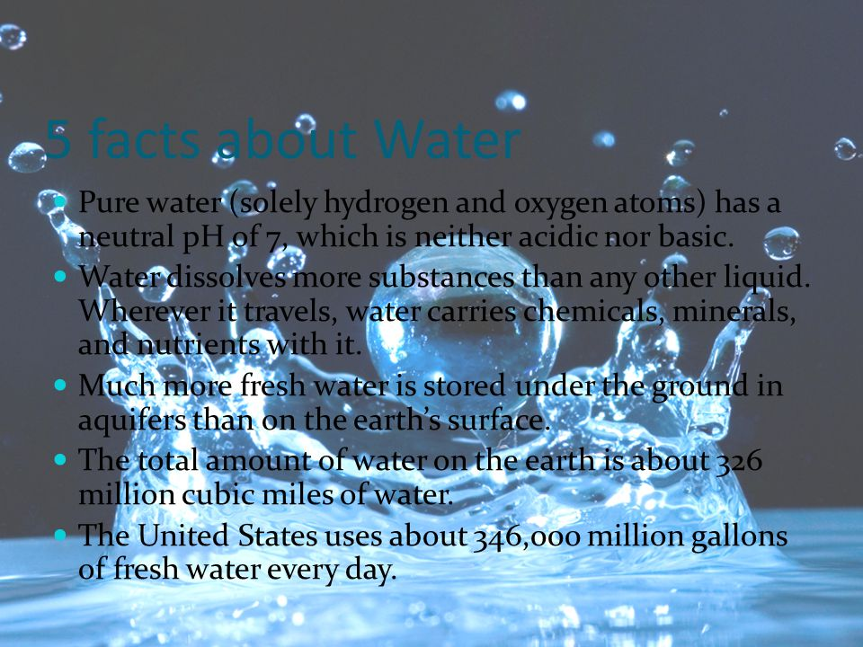 5 facts about Water Pure water (solely hydrogen and oxygen atoms) has a neutral pH of 7, which is neither acidic nor basic.