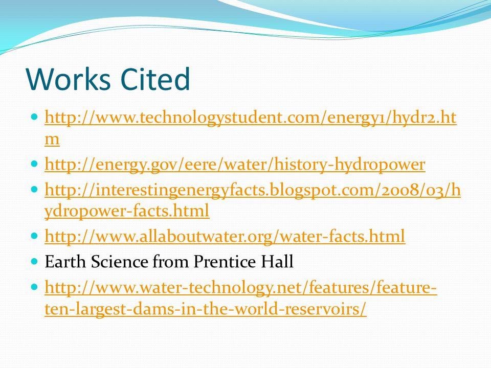 Works Cited http://www.technologystudent.com/energy1/hydr2.ht m http://www.technologystudent.com/energy1/hydr2.ht m http://energy.gov/eere/water/history-hydropower http://interestingenergyfacts.blogspot.com/2008/03/h ydropower-facts.html http://interestingenergyfacts.blogspot.com/2008/03/h ydropower-facts.html http://www.allaboutwater.org/water-facts.html Earth Science from Prentice Hall http://www.water-technology.net/features/feature- ten-largest-dams-in-the-world-reservoirs/ http://www.water-technology.net/features/feature- ten-largest-dams-in-the-world-reservoirs/