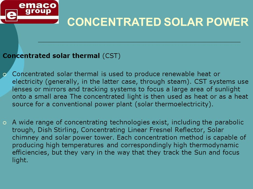 Concentrated solar thermal (CST) Concentrated solar thermal is used to produce renewable heat or electricity (generally, in the latter case, through steam).