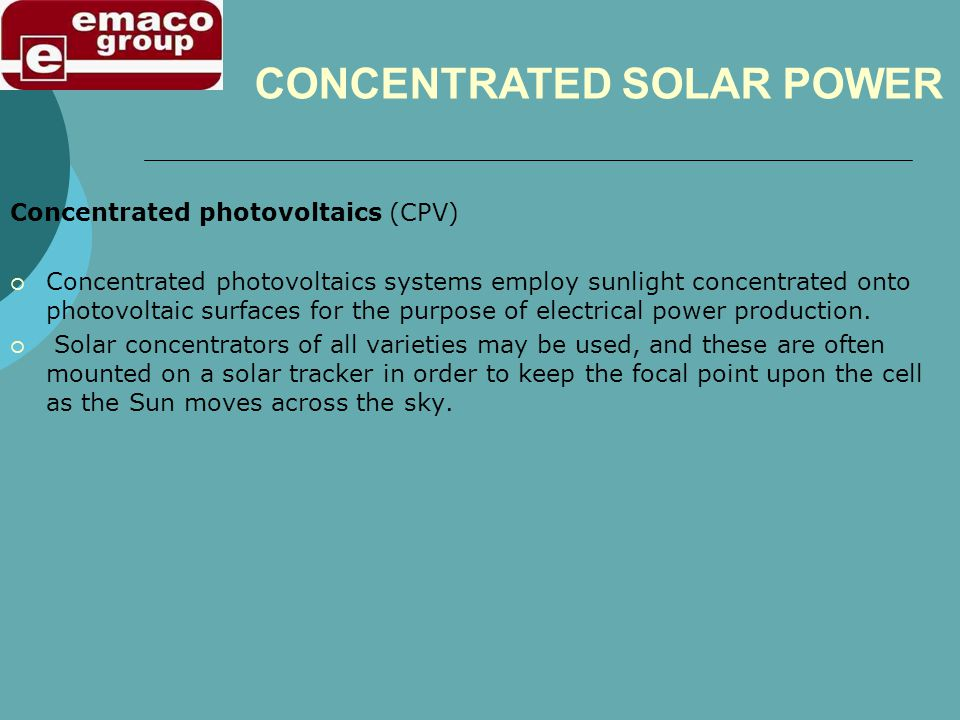 Concentrated photovoltaics (CPV) Concentrated photovoltaics systems employ sunlight concentrated onto photovoltaic surfaces for the purpose of electri