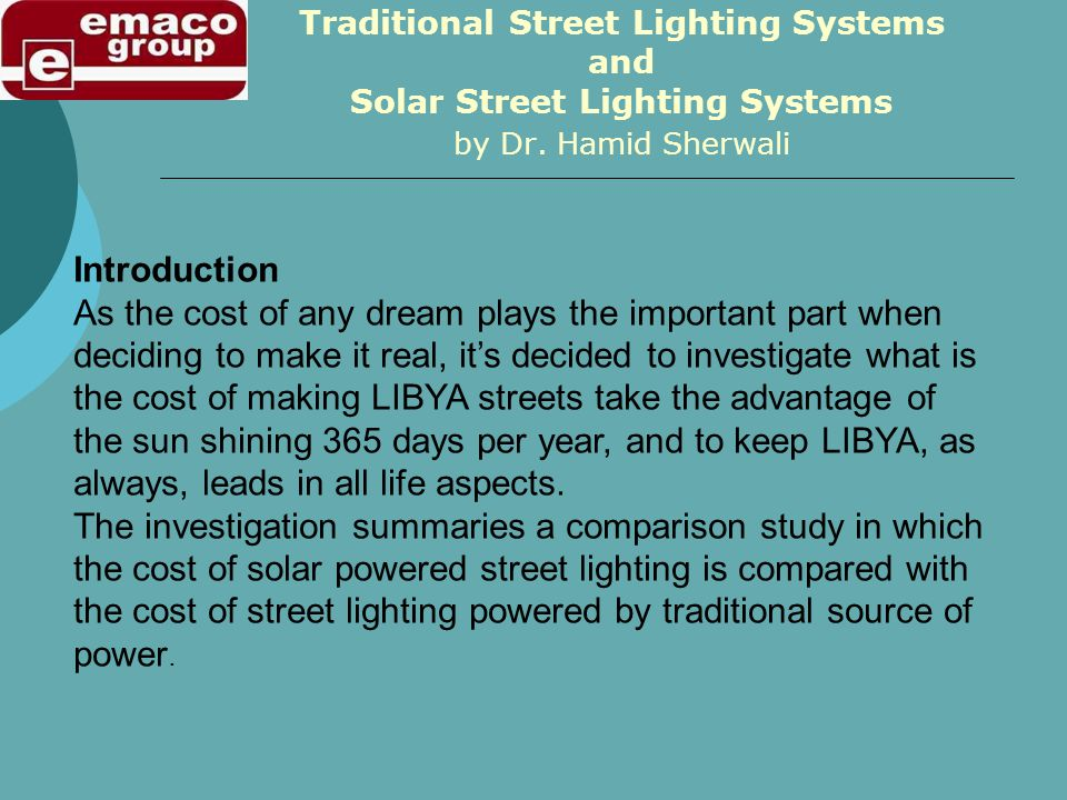 Traditional Street Lighting Systems and Solar Street Lighting Systems Introduction As the cost of any dream plays the important part when deciding to make it real, its decided to investigate what is the cost of making LIBYA streets take the advantage of the sun shining 365 days per year, and to keep LIBYA, as always, leads in all life aspects.