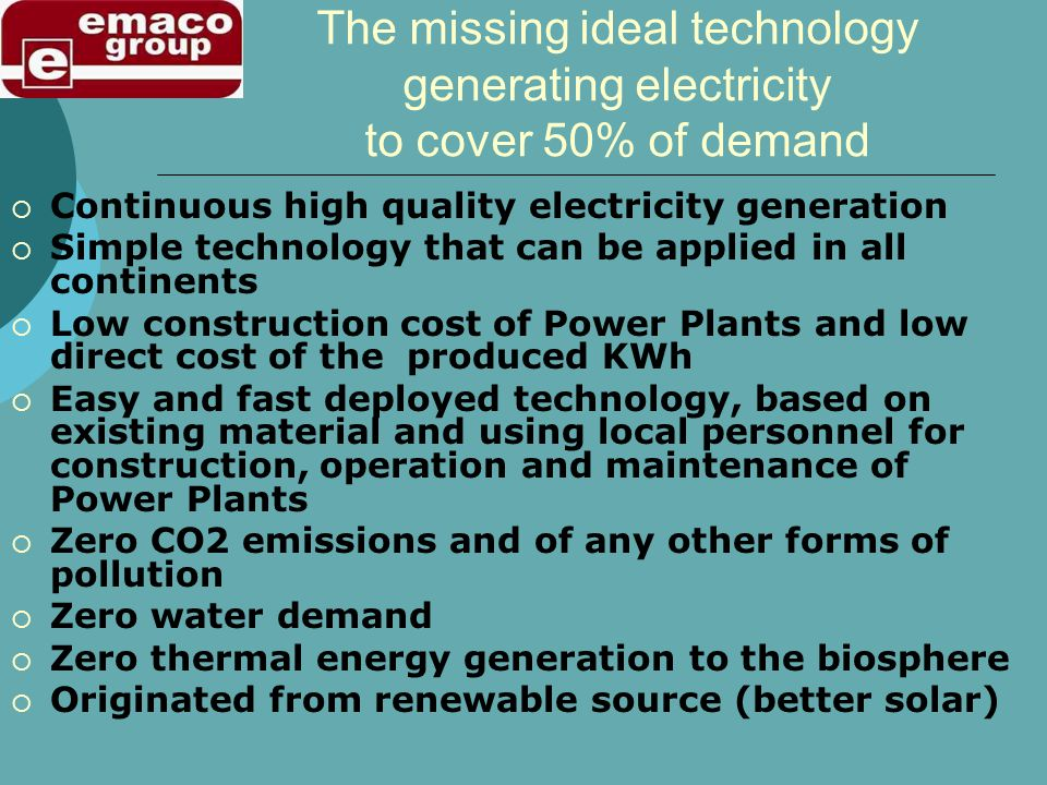 The missing ideal technology generating electricity to cover 50% of demand Continuous high quality electricity generation Simple technology that can be applied in all continents Low construction cost of Power Plants and low direct cost of the produced KWh Easy and fast deployed technology, based on existing material and using local personnel for construction, operation and maintenance of Power Plants Zero CO2 emissions and of any other forms of pollution Zero water demand Zero thermal energy generation to the biosphere Originated from renewable source (better solar)