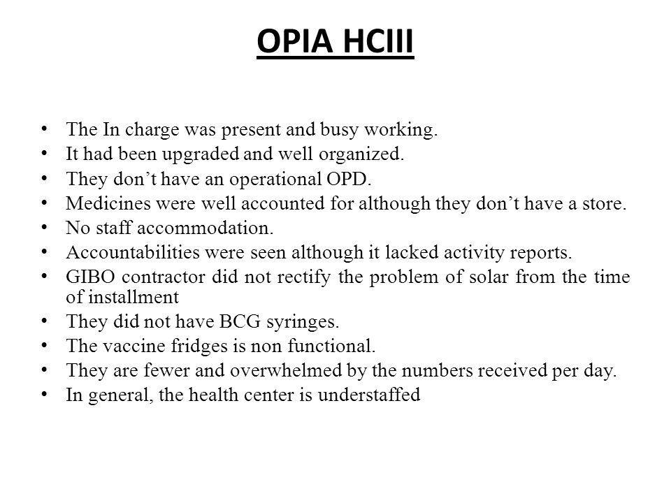 OPIA HCIII The In charge was present and busy working. It had been upgraded and well organized. They dont have an operational OPD. Medicines were well