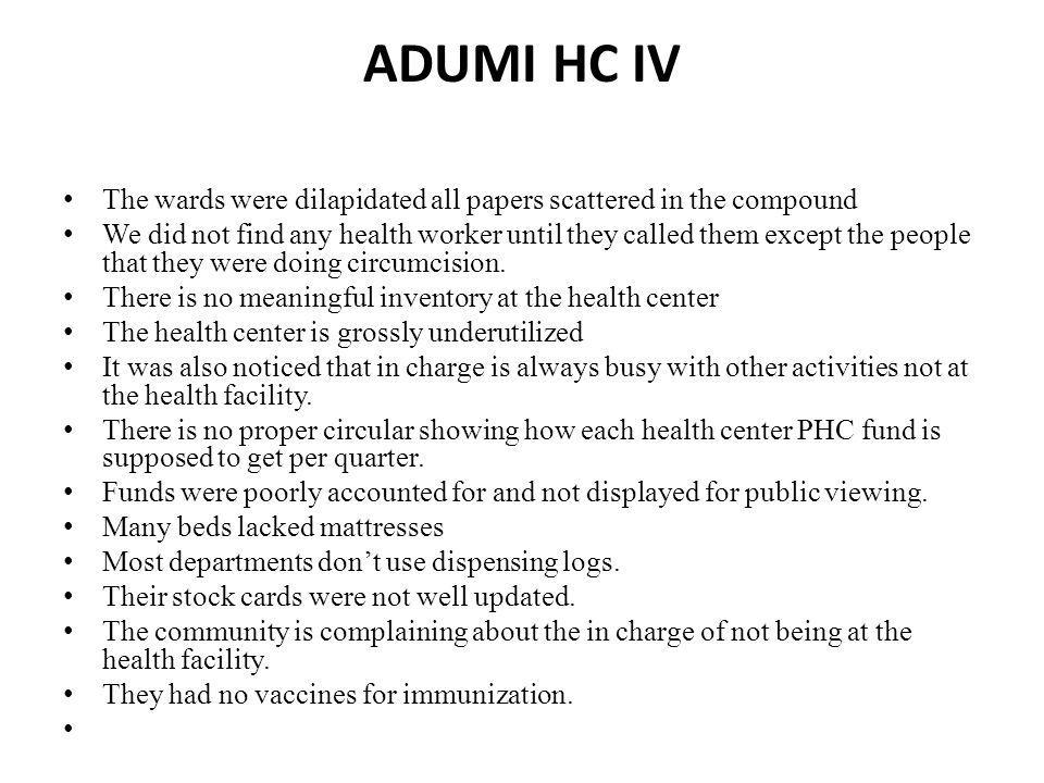 ADUMI HC IV The wards were dilapidated all papers scattered in the compound We did not find any health worker until they called them except the people