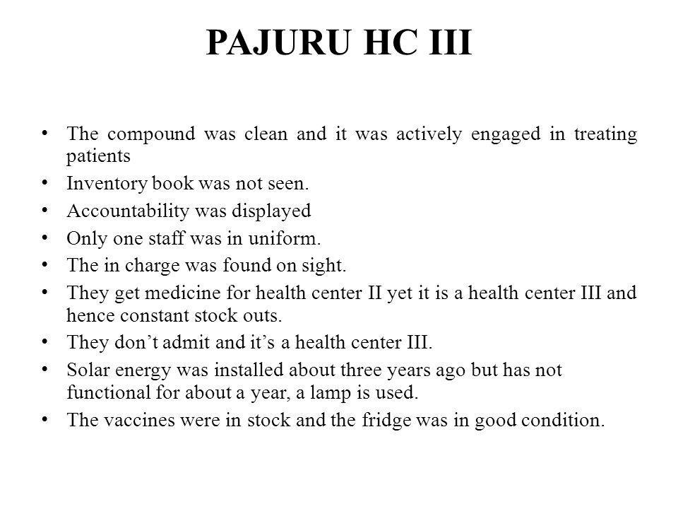 PAJURU HC III The compound was clean and it was actively engaged in treating patients Inventory book was not seen. Accountability was displayed Only o