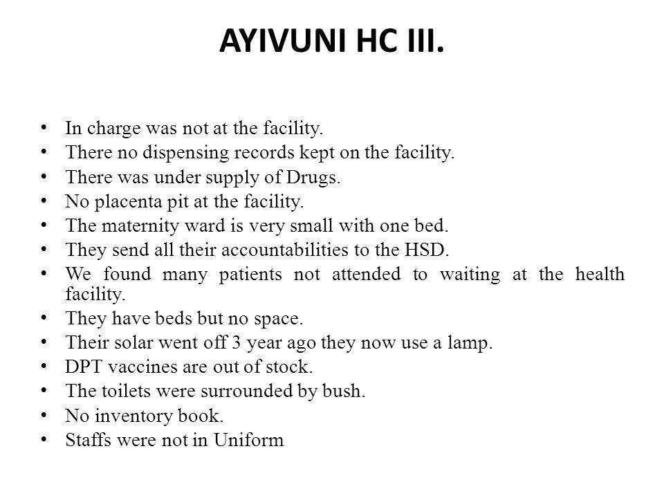 AYIVUNI HC III. In charge was not at the facility. There no dispensing records kept on the facility. There was under supply of Drugs. No placenta pit