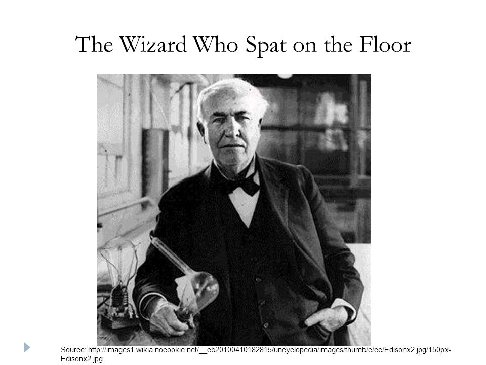 The Wizard Who Spat on the Floor Source: http://images1.wikia.nocookie.net/__cb20100410182815/uncyclopedia/images/thumb/c/ce/Edisonx2.jpg/150px- Edisonx2.jpg