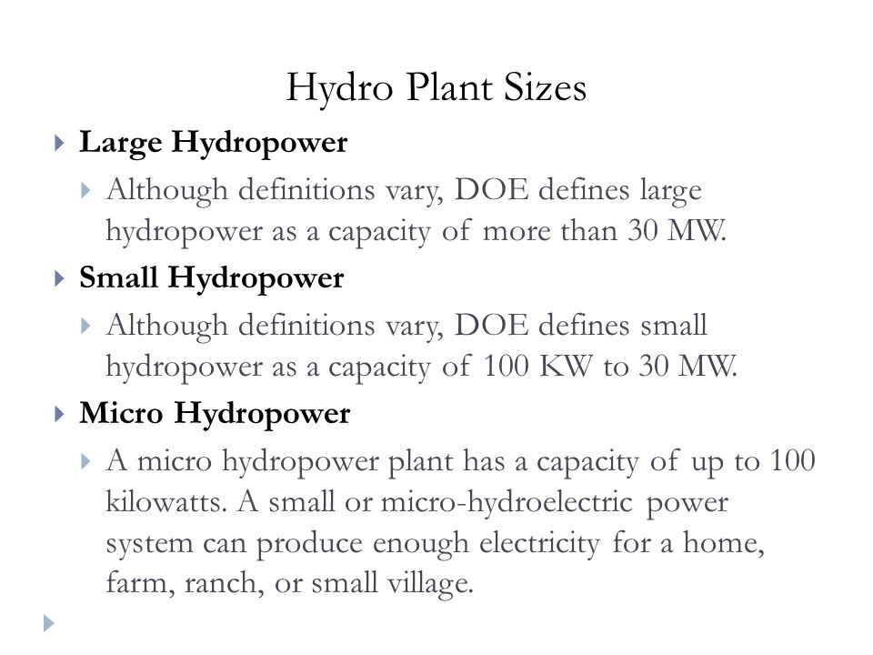Hydro Plant Sizes Large Hydropower Although definitions vary, DOE defines large hydropower as a capacity of more than 30 MW.