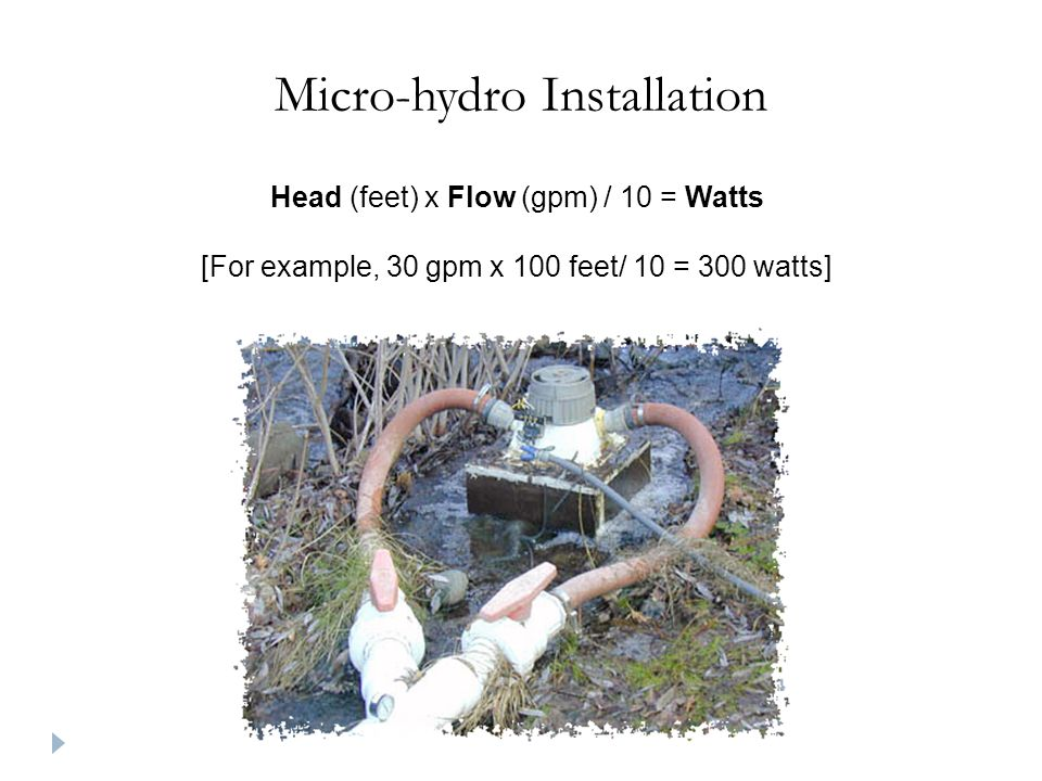 Micro-hydro Installation Head (feet) x Flow (gpm) / 10 = Watts [For example, 30 gpm x 100 feet/ 10 = 300 watts]