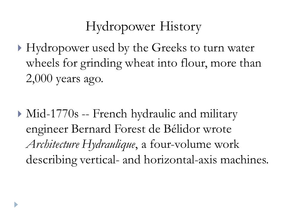 Hydropower History Hydropower used by the Greeks to turn water wheels for grinding wheat into flour, more than 2,000 years ago.