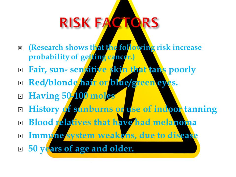 (Research shows that the following risk increase probability of getting cancer.) Fair, sun- sensitive skin that tans poorly Red/blonde hair or blue/green eyes.