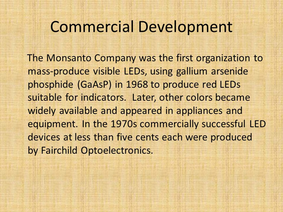 Commercial Development The Monsanto Company was the first organization to mass-produce visible LEDs, using gallium arsenide phosphide (GaAsP) in 1968 to produce red LEDs suitable for indicators.