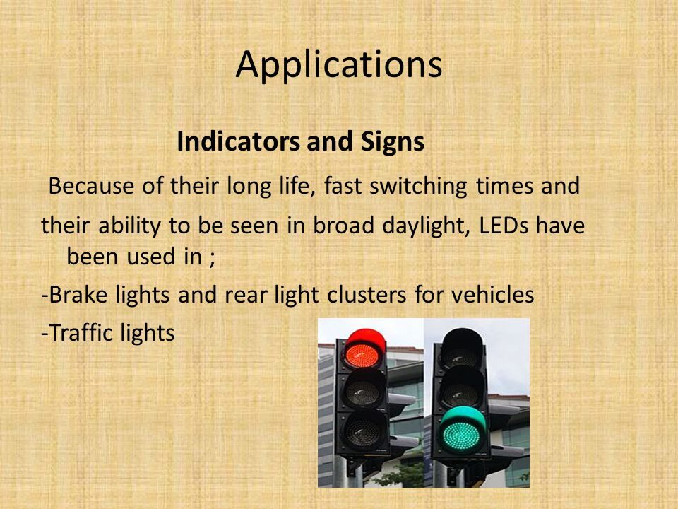 Applications Indicators and Signs Because of their long life, fast switching times and their ability to be seen in broad daylight, LEDs have been used in ; -Brake lights and rear light clusters for vehicles -Traffic lights