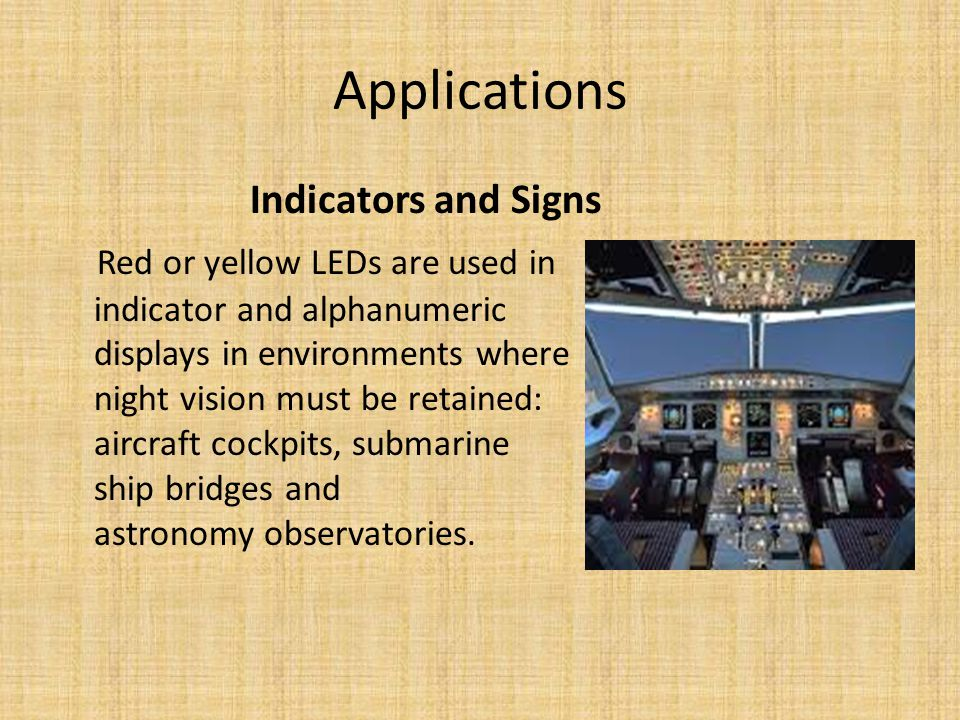 Applications Indicators and Signs Red or yellow LEDs are used in indicator and alphanumeric displays in environments where night vision must be retained: aircraft cockpits, submarine ship bridges and astronomy observatories.