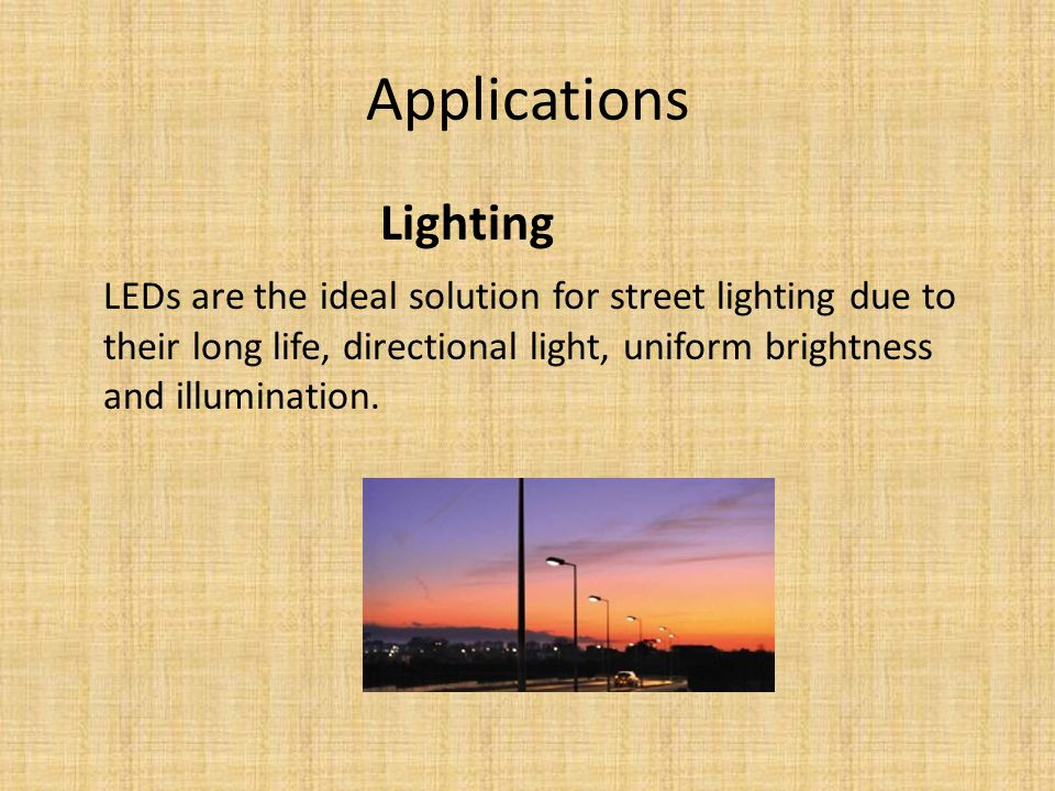 Applications Lighting LEDs are the ideal solution for street lighting due to their long life, directional light, uniform brightness and illumination.