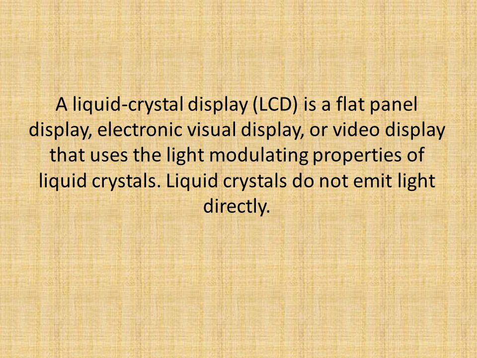 A liquid-crystal display (LCD) is a flat panel display, electronic visual display, or video display that uses the light modulating properties of liquid crystals.