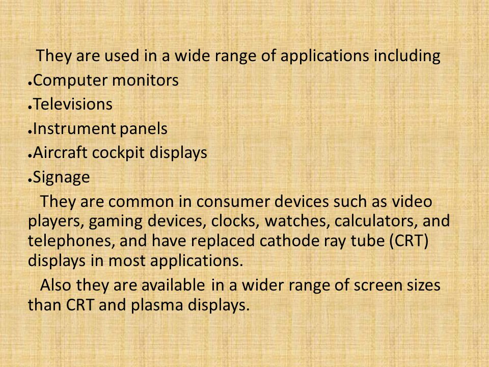 They are used in a wide range of applications including Computer monitors Televisions Instrument panels Aircraft cockpit displays Signage They are common in consumer devices such as video players, gaming devices, clocks, watches, calculators, and telephones, and have replaced cathode ray tube (CRT) displays in most applications.