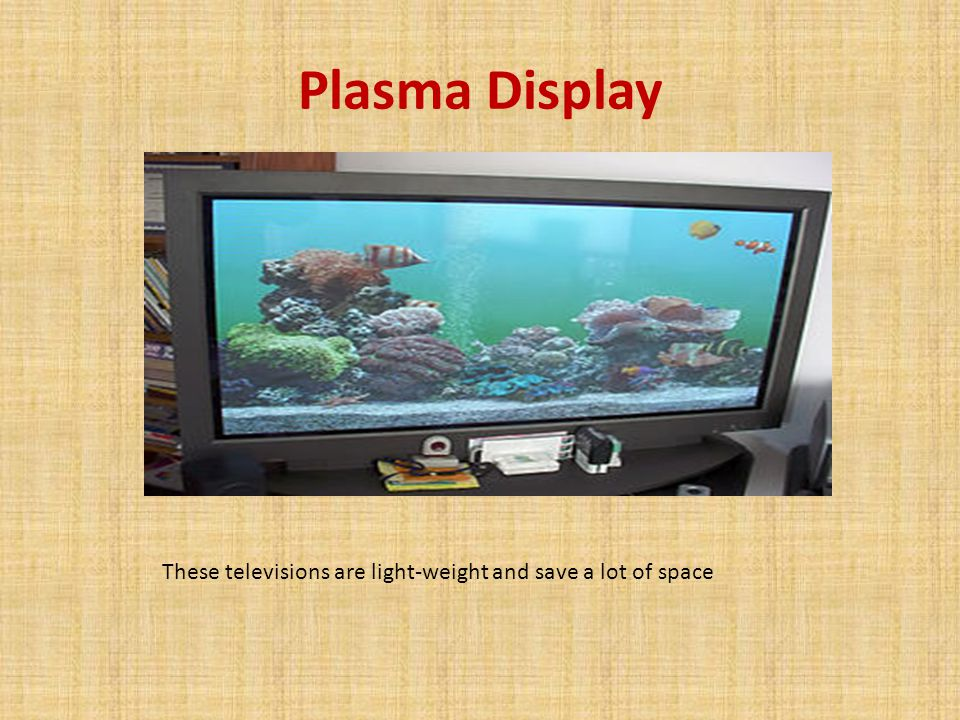 Plasma Display These televisions are light-weight and save a lot of space