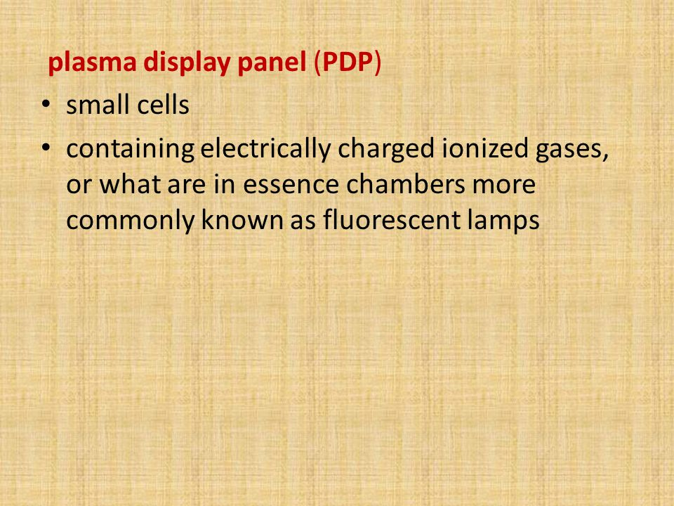 plasma display panel (PDP) small cells containing electrically charged ionized gases, or what are in essence chambers more commonly known as fluorescent lamps