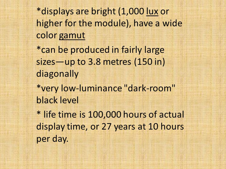 *displays are bright (1,000 lux or higher for the module), have a wide color gamut *can be produced in fairly large sizesup to 3.8 metres (150 in) diagonally *very low-luminance dark-room black level * life time is 100,000 hours of actual display time, or 27 years at 10 hours per day.