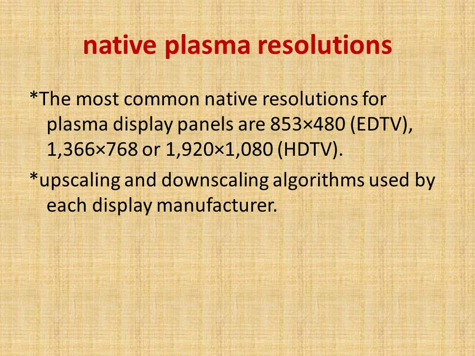 native plasma resolutions *The most common native resolutions for plasma display panels are 853×480 (EDTV), 1,366×768 or 1,920×1,080 (HDTV).