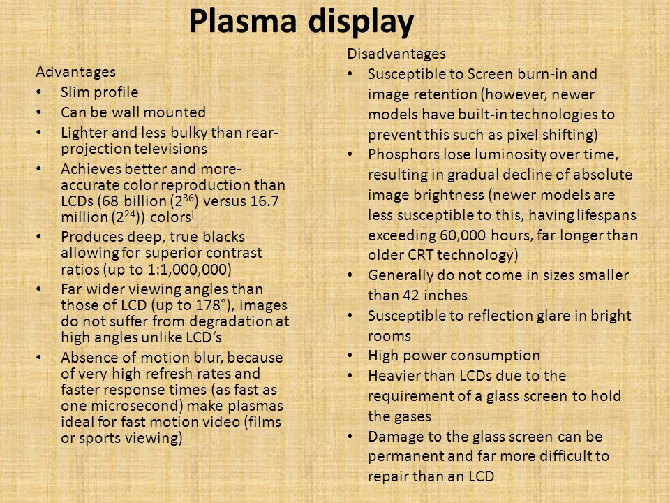 Plasma display Advantages Slim profile Can be wall mounted Lighter and less bulky than rear- projection televisions Achieves better and more- accurate color reproduction than LCDs (68 billion (2 36 ) versus 16.7 million (2 24 )) colors [ Produces deep, true blacks allowing for superior contrast ratios (up to 1:1,000,000) Far wider viewing angles than those of LCD (up to 178°), images do not suffer from degradation at high angles unlike LCDs Absence of motion blur, because of very high refresh rates and faster response times (as fast as one microsecond) make plasmas ideal for fast motion video (films or sports viewing) Disadvantages Susceptible to Screen burn-in and image retention (however, newer models have built-in technologies to prevent this such as pixel shifting) Phosphors lose luminosity over time, resulting in gradual decline of absolute image brightness (newer models are less susceptible to this, having lifespans exceeding 60,000 hours, far longer than older CRT technology) Generally do not come in sizes smaller than 42 inches Susceptible to reflection glare in bright rooms High power consumption Heavier than LCDs due to the requirement of a glass screen to hold the gases Damage to the glass screen can be permanent and far more difficult to repair than an LCD