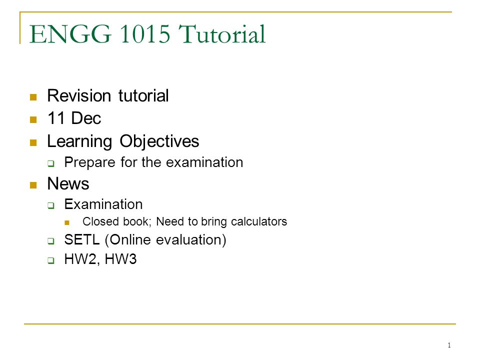 1 ENGG 1015 Tutorial Revision tutorial 11 Dec Learning Objectives Prepare for the examination News Examination Closed book; Need to bring calculators SETL (Online evaluation) HW2, HW3