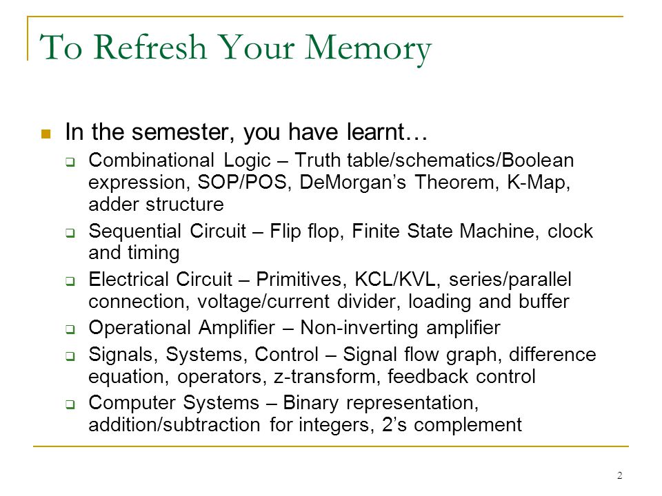 2 To Refresh Your Memory In the semester, you have learnt… Combinational Logic – Truth table/schematics/Boolean expression, SOP/POS, DeMorgans Theorem, K-Map, adder structure Sequential Circuit – Flip flop, Finite State Machine, clock and timing Electrical Circuit – Primitives, KCL/KVL, series/parallel connection, voltage/current divider, loading and buffer Operational Amplifier – Non-inverting amplifier Signals, Systems, Control – Signal flow graph, difference equation, operators, z-transform, feedback control Computer Systems – Binary representation, addition/subtraction for integers, 2s complement