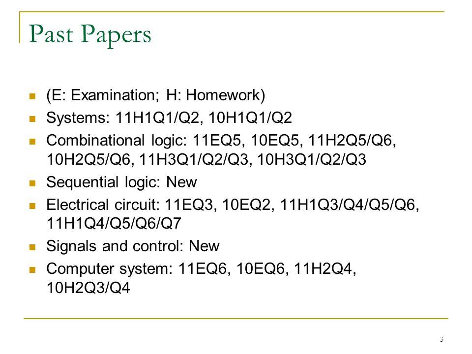 Past Papers (E: Examination; H: Homework) Systems: 11H1Q1/Q2, 10H1Q1/Q2 Combinational logic: 11EQ5, 10EQ5, 11H2Q5/Q6, 10H2Q5/Q6, 11H3Q1/Q2/Q3, 10H3Q1/Q2/Q3 Sequential logic: New Electrical circuit: 11EQ3, 10EQ2, 11H1Q3/Q4/Q5/Q6, 11H1Q4/Q5/Q6/Q7 Signals and control: New Computer system: 11EQ6, 10EQ6, 11H2Q4, 10H2Q3/Q4 3