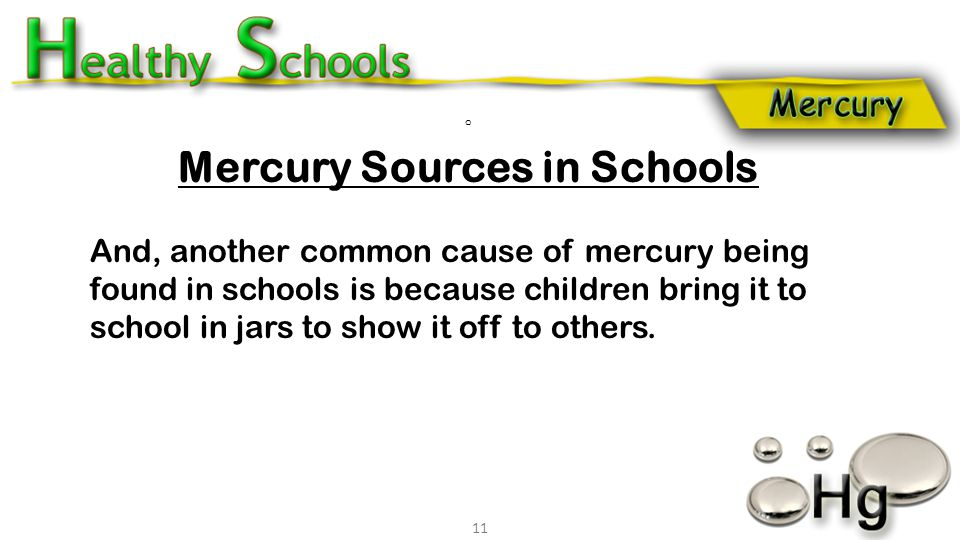 o Mercury Sources in Schools And, another common cause of mercury being found in schools is because children bring it to school in jars to show it off