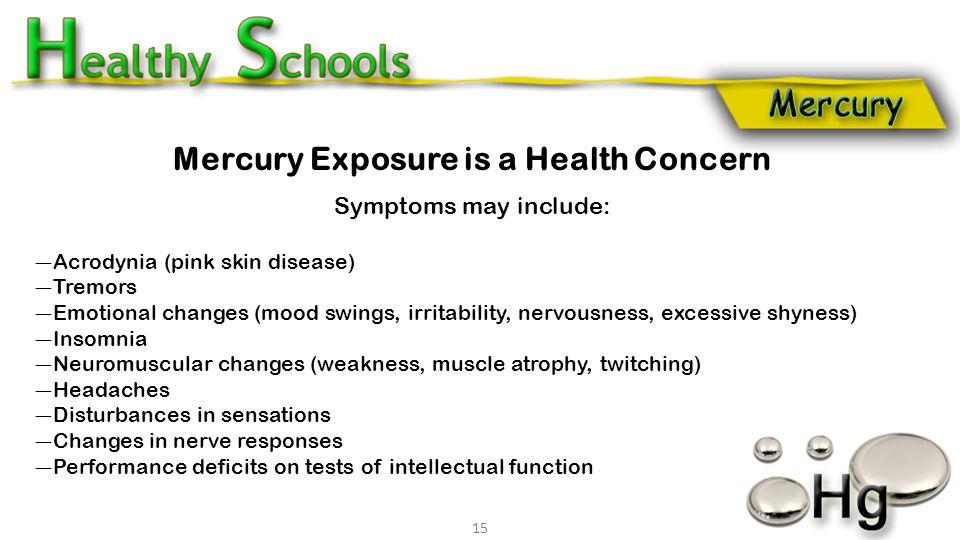 Mercury Exposure is a Health Concern Symptoms may include: Acrodynia (pink skin disease) Tremors Emotional changes (mood swings, irritability, nervous