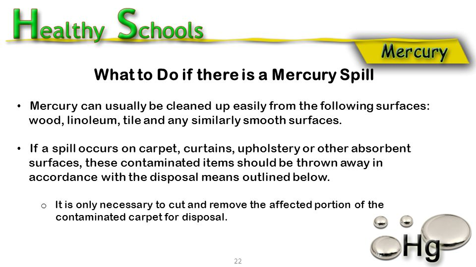 What to Do if there is a Mercury Spill Mercury can usually be cleaned up easily from the following surfaces: wood, linoleum, tile and any similarly sm