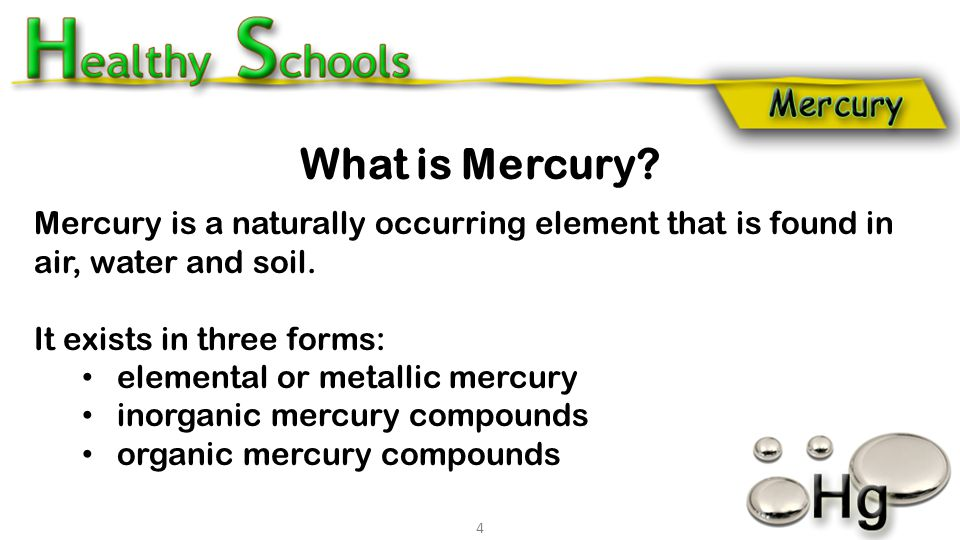 Mercury is a naturally occurring element that is found in air, water and soil. It exists in three forms: elemental or metallic mercury inorganic mercu