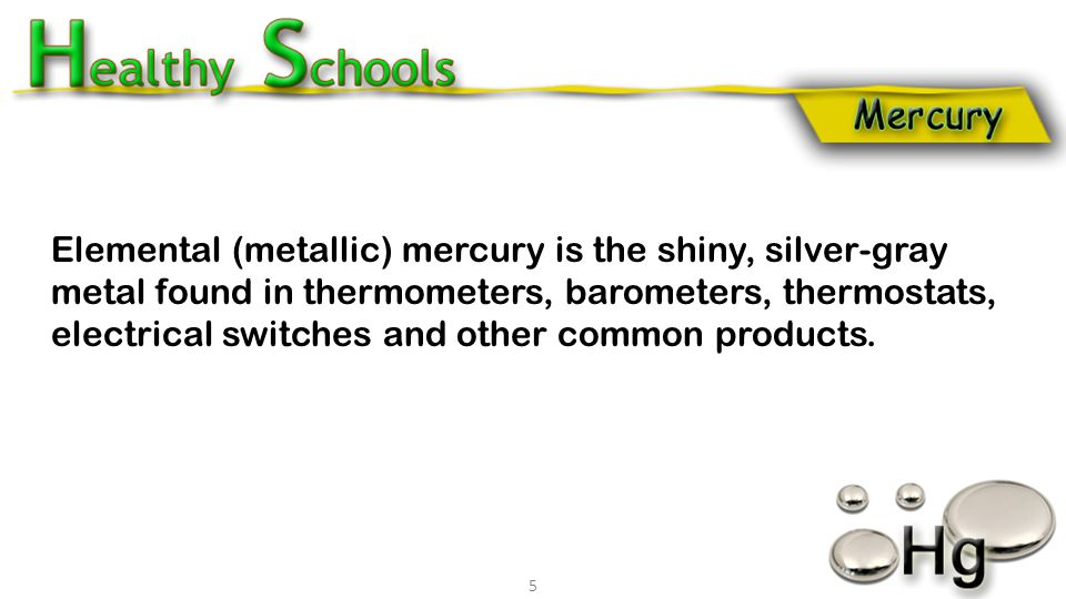 Elemental (metallic) mercury is the shiny, silver-gray metal found in thermometers, barometers, thermostats, electrical switches and other common prod