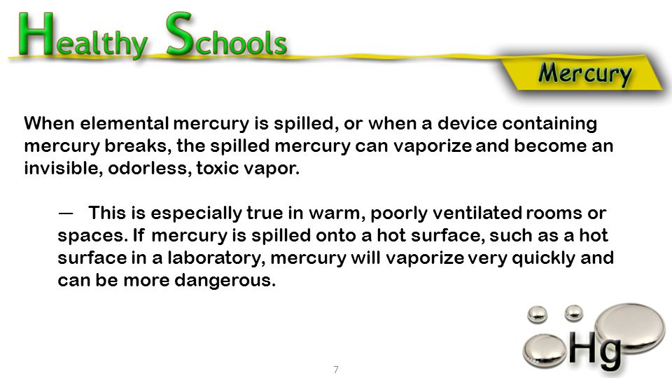 When elemental mercury is spilled, or when a device containing mercury breaks, the spilled mercury can vaporize and become an invisible, odorless, tox