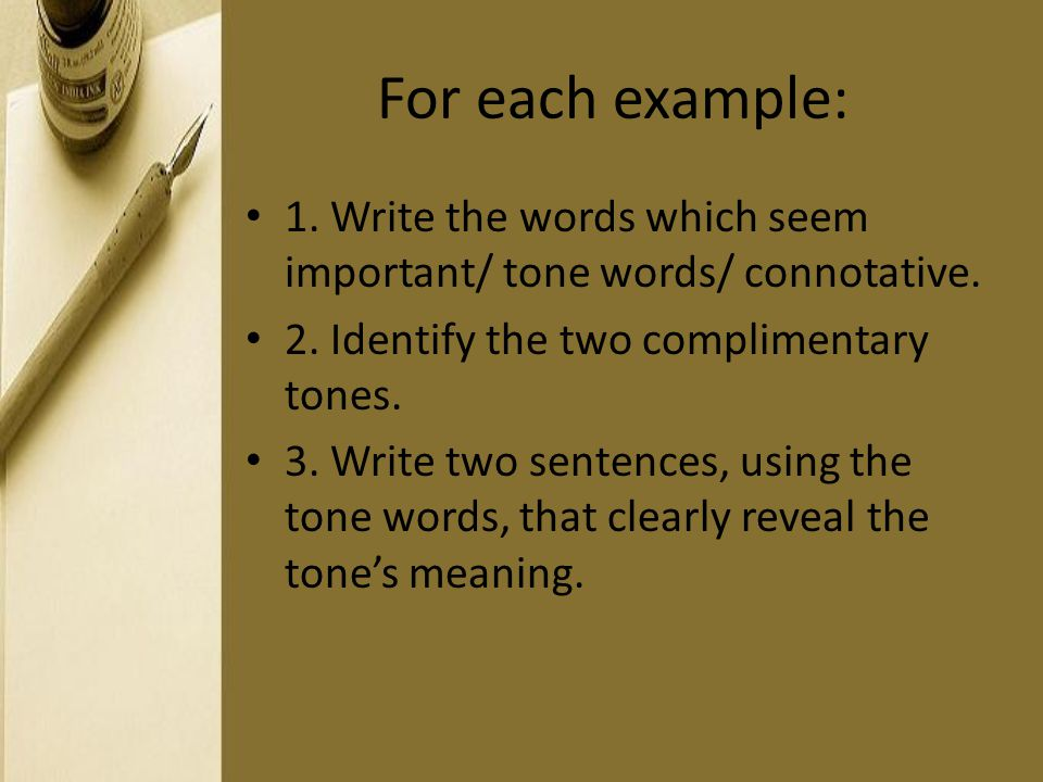 For each example: 1. Write the words which seem important/ tone words/ connotative. 2. Identify the two complimentary tones. 3. Write two sentences, u