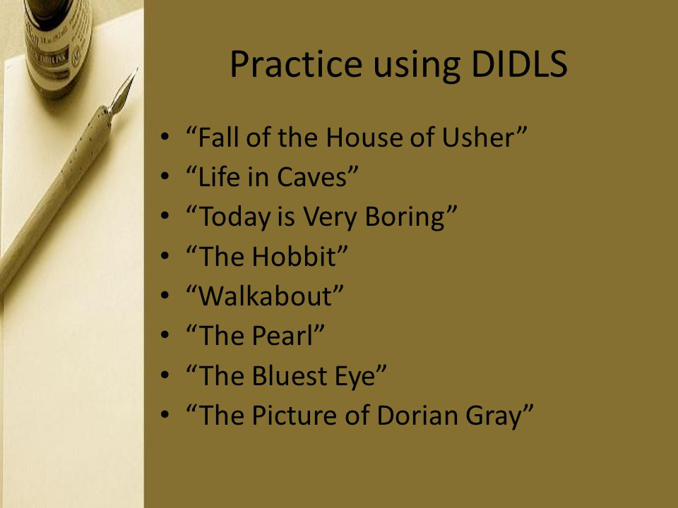 Practice using DIDLS Fall of the House of Usher Life in Caves Today is Very Boring The Hobbit Walkabout The Pearl The Bluest Eye The Picture of Dorian