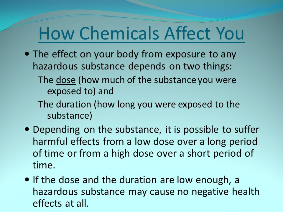 How Chemicals Affect You The effect on your body from exposure to any hazardous substance depends on two things: The dose (how much of the substance y
