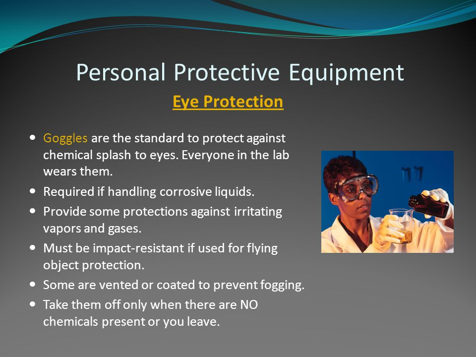 Personal Protective Equipment Eye Protection Goggles are the standard to protect against chemical splash to eyes. Everyone in the lab wears them. Requ