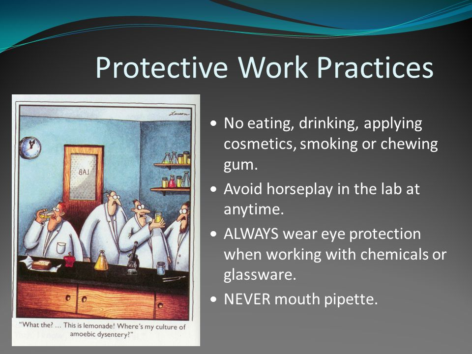 Protective Work Practices No eating, drinking, applying cosmetics, smoking or chewing gum. Avoid horseplay in the lab at anytime. ALWAYS wear eye prot