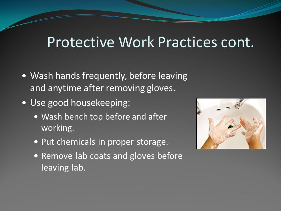 Protective Work Practices cont. Wash hands frequently, before leaving and anytime after removing gloves. Use good housekeeping: Wash bench top before