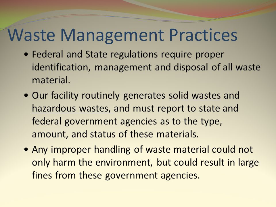 Waste Management Practices Federal and State regulations require proper identification, management and disposal of all waste material. Our facility ro