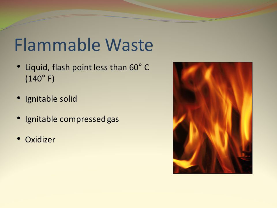 Flammable Waste Liquid, flash point less than 60° C (140° F) Ignitable solid Ignitable compressed gas Oxidizer