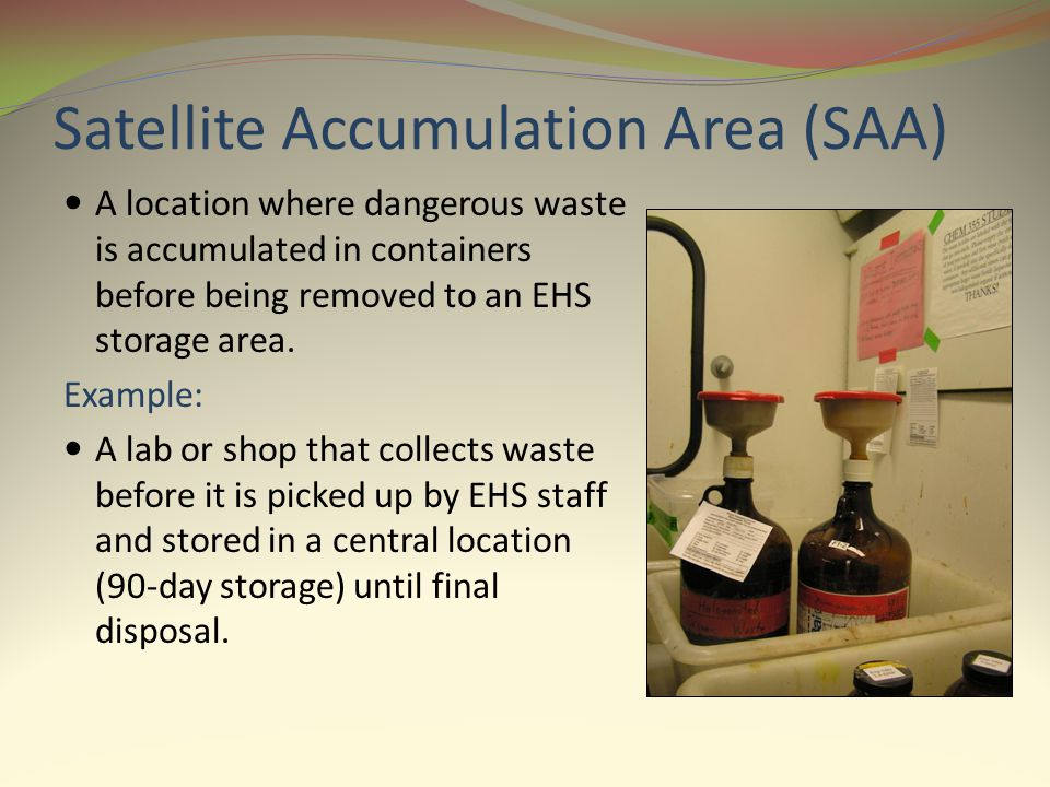 Satellite Accumulation Area (SAA) A location where dangerous waste is accumulated in containers before being removed to an EHS storage area. Example: